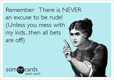 Remember: There is NEVER an excuse to be rude! (Unless you mess with my kids...then all bets are off!).