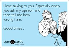 I love talking to you. Especially when you ask my opinion and then tell me how wrong I am. Good times...