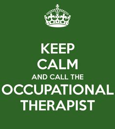KEEP CALM AND CALL THE OCCUPATIONAL THERAPIST