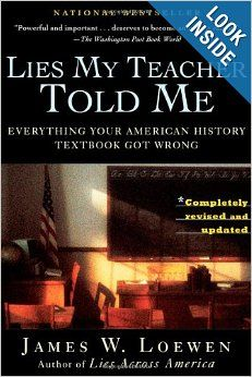 Lies My Teacher Told Me: Everything Your American History Textbook Got Wrong: James W. Loewen: --WANT TO READ!