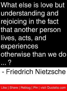 What else is love but understanding and rejoicing in the fact that another person lives, acts, and experiences otherwise than we do ... ? - Friedrich Nietzsche #quotes #quotations