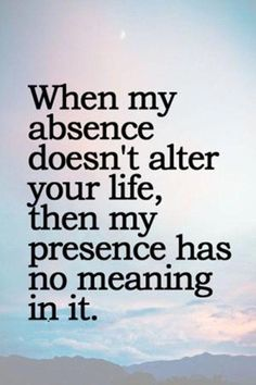 Life Quotes : When my absence doesn't alter your life . - About Quotes : Thoughts for the Day & Inspirational Words of Wisdom Quotable Quotes, Wisdom Quotes, Words Quotes, Motivational Quotes, Funny Quotes, Quotes Quotes, Depressing Quotes, Baby Quotes, Nature Quotes
