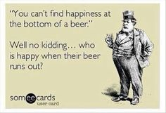 You can't find happiness at the bottom of a beer.  Well no kidding . . . . who is happy when there beer runs out?
