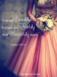 You are Beautiful. For you area Fearfully and Wonderfully made. Psalm 139:14