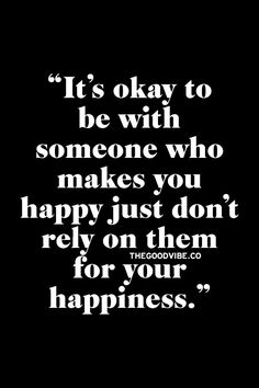 Don't rely on others for your happiness.