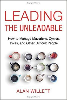 Leading the Unleadable: How to Manage Mavericks, Cynics, Divas, and Other Difficult People: Alan Willett: 9780814437605
