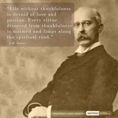 """Life without thankfulness is devoid of love and passion. Every virtue divorced from thankfulness is maimed and limps along the spiritual road."" - J.H. Jowett #thankfulness #love #passion"