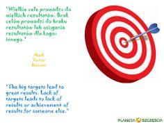 """""""Wielkie cele prowadzą do wielkich rezultatów. Brak celów prowadzi do braku rezultatów lub osiągania rezultatów dla kogoś innego.""""  """"The big targets lead to great results. Lack of targets leads to lack of results or achievement of results for someone else.""""   Mark Victor Hansen"""