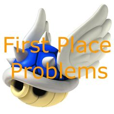 First Place Problems  Mario Kart
