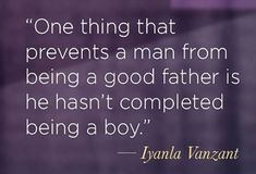 One thing that prevents a man from being a good father is he hasn't completed being a boy.