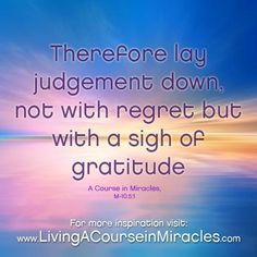 """""""The way to move out of judgement is to move into gratitude""""   ― Neale Donald Walsch"""
