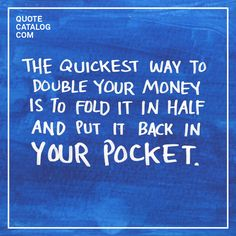 """""""The quickest way to double your money is to fold it in half and put it back in your pocket."""""""
