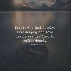 People who feel deeply live deeply and love deeply are destined to suffer deeply. . . #quotes