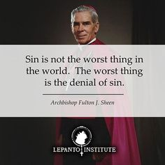 """""""Sin is not the worst thing in the world. The worst thing is the denial of sin.""""   - Archbishop Fulton J. Sheen"""