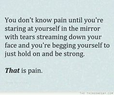 You don't know pain until you're staring at yourself in the mirror... with tears streaming down your face... and you're begging yourself to just hold on and be strong. THAT is pain.