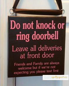 Do not knock or ring doorbell. Leave all deliveries at front door. Friends and Family are always welcome but if we're not expecting you...