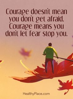 Positive Quote: Courage doesn´t mean you don´t get afraid. Courage means you don't let fear stop you. www.HealthyPlace.com