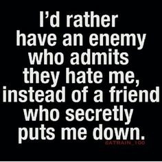 I'd rather have an enemy who admits they hate me ..