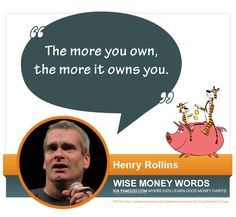 """The more you own, the more it owns you."" --Henry Rollins via FamZoo.com"