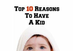 Top 10 Reasons to Have a Kid - fun and thoughtful