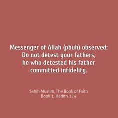 Sahih Muslim, The Book of Faith Book 1, Hadith 124 Narrated 'It is narrated on the authority of Abu Huraira that the Messenger of Allah (may peace and blessings be upon him) observed: Do not detest your fathers; he who detested his father committed infidelity. HD Photo Here: https://flic.kr/p/uYCgoq