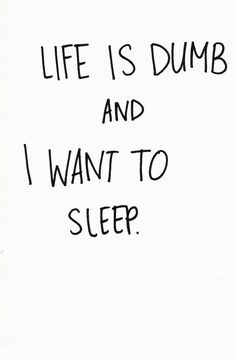 Life is dumb and I want to sleep