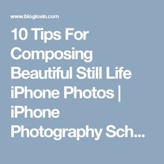 10 Tips For Composing Beautiful Still Life iPhone Photos | iPhone Photography School | Bloglovin'