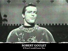 """Robert Goulet """"If Ever I Would Leave You"""" as Sir Lancelot - YouTube: such a romantic song. Loved this when I was a teenager."""