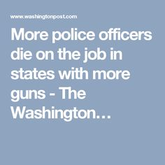 More police officers die on the job in states with more guns - The Washington…