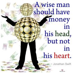 """A wise man should have money in his head, but not in his heart."" ~ Jonathan Swift"