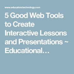 5 Good Web Tools to Create Interactive Lessons and Presentations ~ Educational…