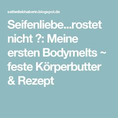 Seifenliebe...rostet nicht ♥: Meine ersten Bodymelts ~ feste Körperbutter & Rezept