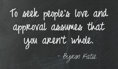 To seek people's love and approval assumes that you aren't whole. Byron Katie =================================== This quote courtesy of @Pinstamatic (http://pinstamatic.com)