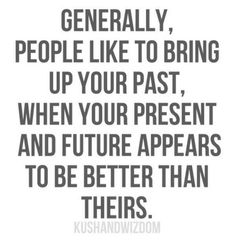 People like to bring up your past when your future is better than theirs.
