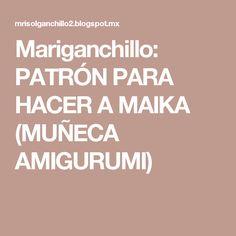 Mariganchillo: PATRÓN PARA HACER A MAIKA (MUÑECA AMIGURUMI)