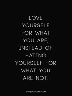 Love yourself for what you are, instead of hating yourself for what you are not.
