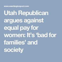 Utah Republican argues against equal pay for women: It's 'bad for families' and society