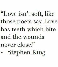 Love isn't soft, like the poets say. Love has teeth which bite and the wounds never close ~ Stephen King Great Quotes, Quotes To Live By, Me Quotes, Inspirational Quotes, Qoutes, The Words, Angst Quotes, Stephen King Quotes, Stephen King Tattoos