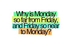 monday sayings with pictures | What is Monday so fer from Friday, and Friday so near to Monday ?