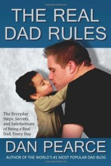 The Real Dad Rules  The Everyday Steps, Secrets, and Satisfactions of Being a Real Dad, Every Day, 978-1461157755, Dan Pearce, CreateSpace Independent Publishing Platform