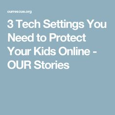 3 Tech Settings You Need to Protect Your Kids Online - OUR Stories
