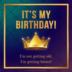 It's my Birthday! I'm not getting old. I'm getting better!