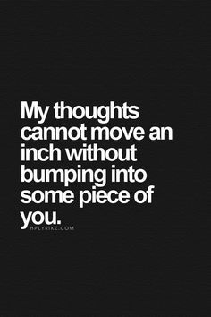 best love quotes - my thoughts cannot move an inch without bumping into some piece of you Best Love Quotes, Quotes To Live By, Favorite Quotes, Me Quotes, Coward Quotes, Qoutes, Thoughts And Feelings, Deep Thoughts, Emo