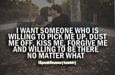 I want someone who is willing to pick me up, dust me off, kiss me, forgive me and willing to be there no matter what.