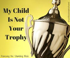 Removing the Stumbling Block: My Child Is Not Your Trophy {Changing a Community'...