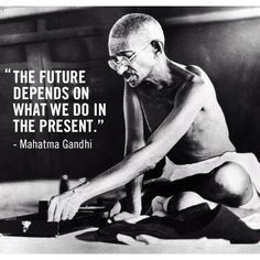 The Future Depends On What We Do In The Present - Mahatma Gandhi