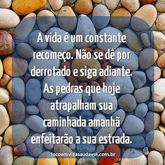 .:. A vida é um constante recomeço. Não se dê por derrotado e siga adiante. As pedras que hoje atrapalham sua caminhada amanhã enfeitarão a sua estrada. .:. #focoemvidasaudavel #vidaativaesaudavel