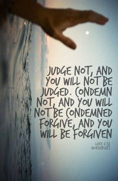 Judge not, and you will not be judged...