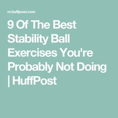 9 Of The Best Stability Ball Exercises You're Probably Not Doing | HuffPost