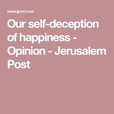 Our self-deception of happiness - Opinion - Jerusalem Post